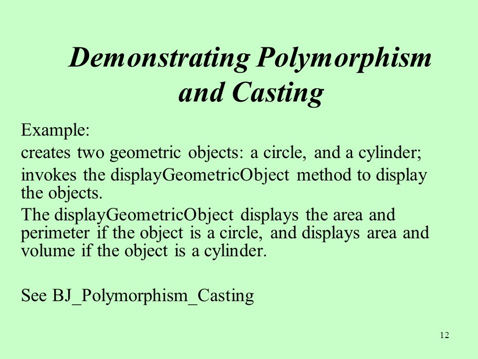 12 Demonstrating Polymorphism and Casting Example: creates two geometric objects: a circle, and a cylinder; invokes the displayGeometricObject method to display the objects.