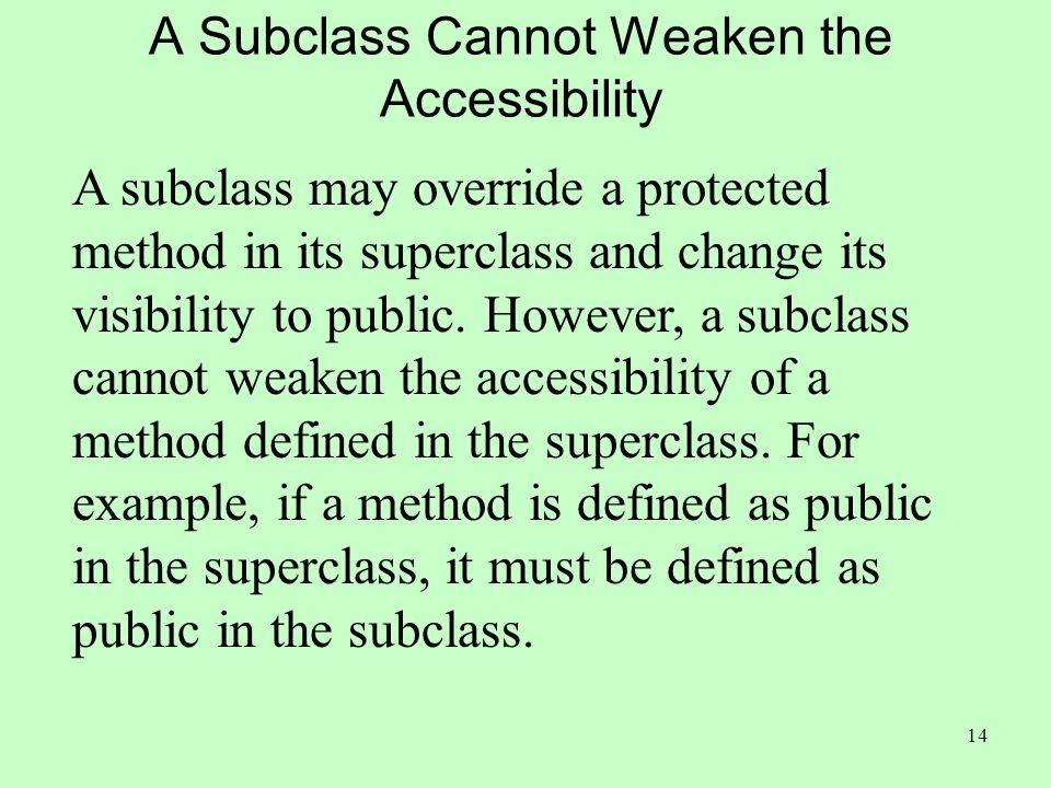 14 A Subclass Cannot Weaken the Accessibility A subclass may override a protected method in its superclass and change its visibility to public.