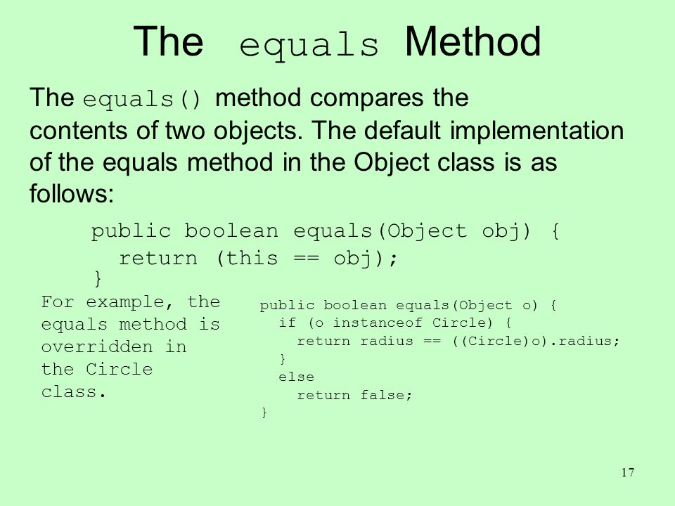 17 The equals Method The equals() method compares the contents of two objects.