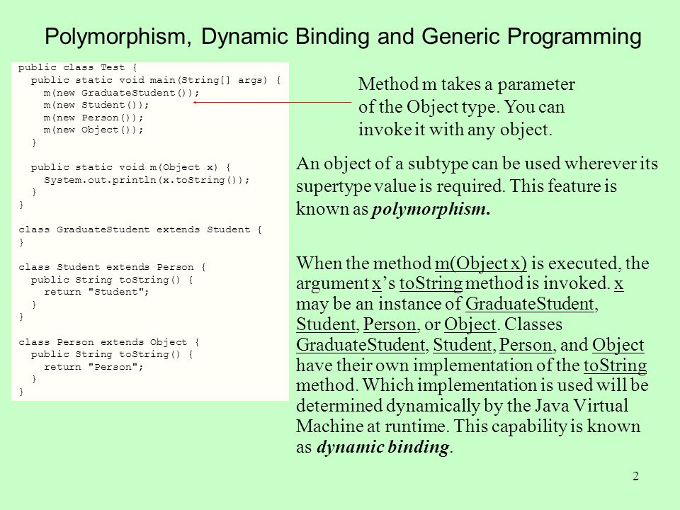 2 Polymorphism, Dynamic Binding and Generic Programming public class Test { public static void main(String[] args) { m(new GraduateStudent()); m(new Student()); m(new Person()); m(new Object()); } public static void m(Object x) { System.out.println(x.toString()); } class GraduateStudent extends Student { } class Student extends Person { public String toString() { return Student ; } class Person extends Object { public String toString() { return Person ; } Method m takes a parameter of the Object type.