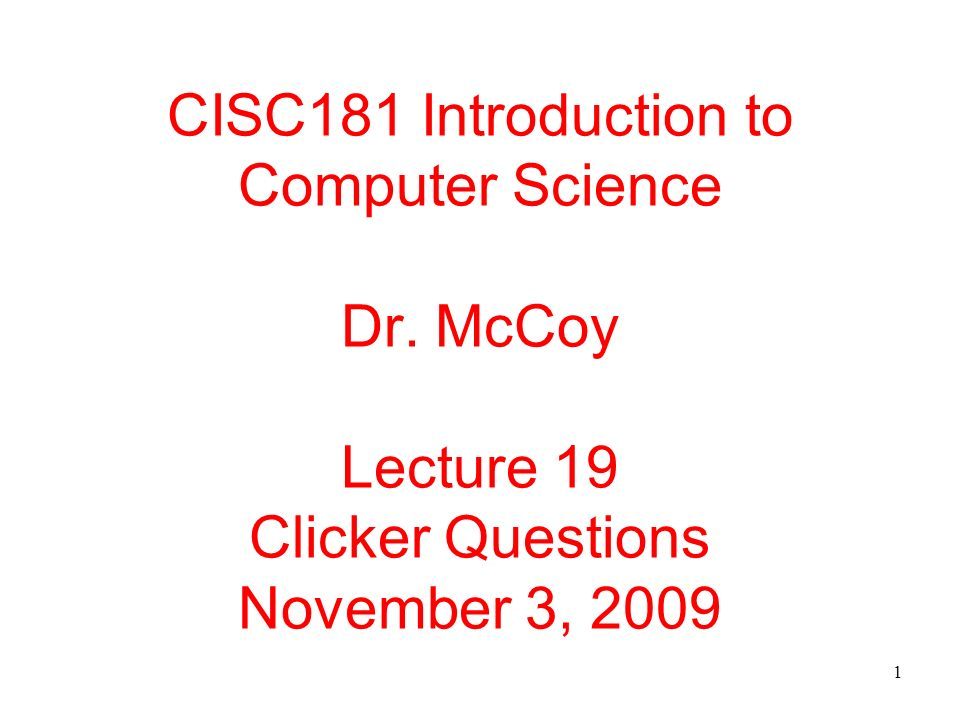 1 CISC181 Introduction to Computer Science Dr. McCoy Lecture 19 Clicker Questions November 3, 2009