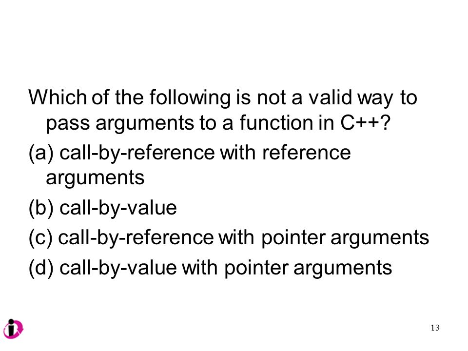 Which of the following is not a valid way to pass arguments to a function in C++.