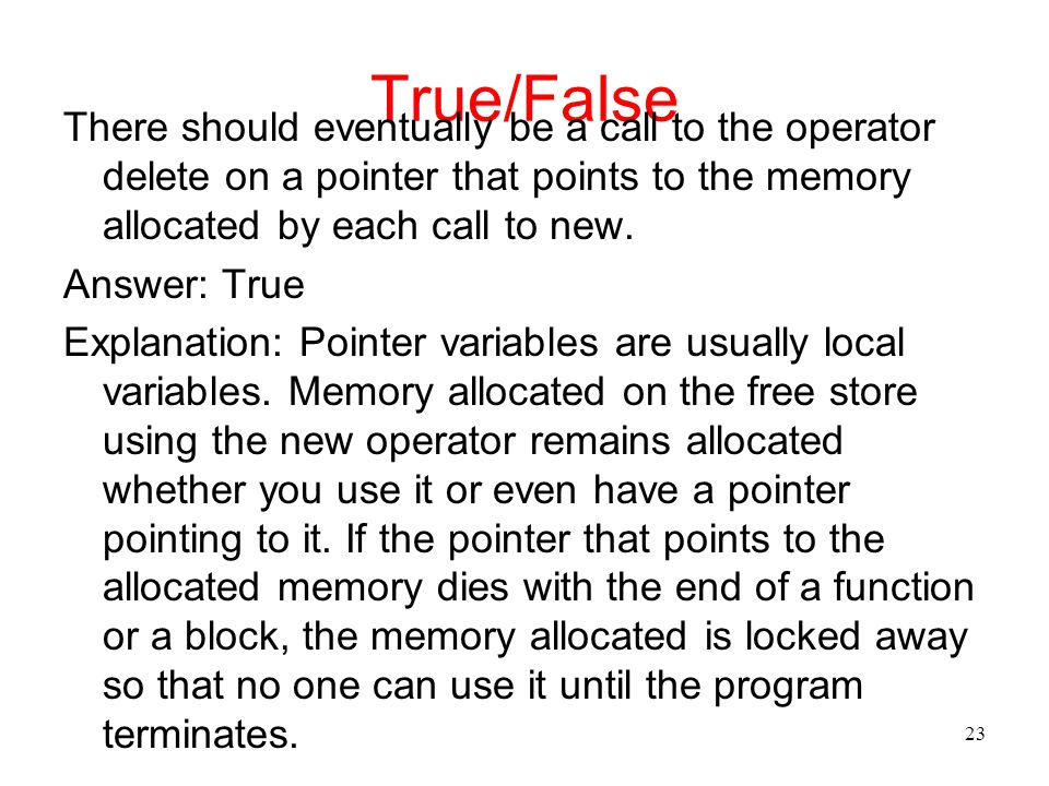 True/False There should eventually be a call to the operator delete on a pointer that points to the memory allocated by each call to new.