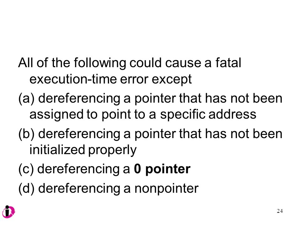 All of the following could cause a fatal execution-time error except (a) dereferencing a pointer that has not been assigned to point to a specific address (b) dereferencing a pointer that has not been initialized properly (c) dereferencing a 0 pointer (d) dereferencing a nonpointer 24