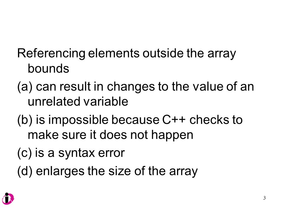 Referencing elements outside the array bounds (a) can result in changes to the value of an unrelated variable (b) is impossible because C++ checks to make sure it does not happen (c) is a syntax error (d) enlarges the size of the array 3