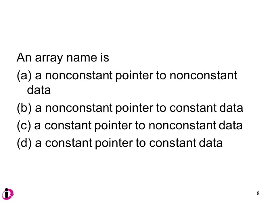 An array name is (a) a nonconstant pointer to nonconstant data (b) a nonconstant pointer to constant data (c) a constant pointer to nonconstant data (d) a constant pointer to constant data 8