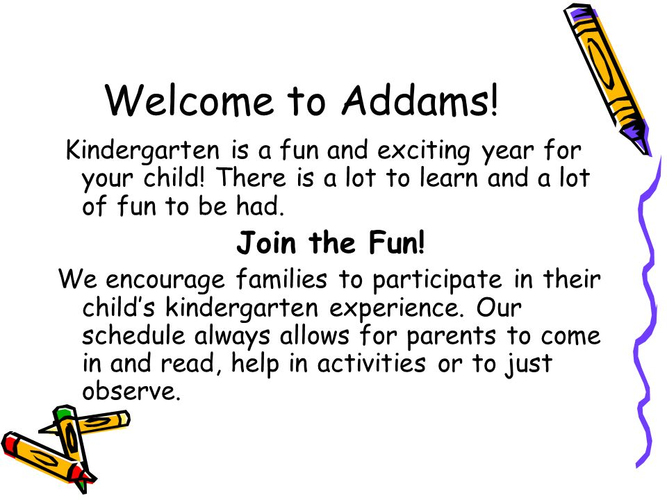Welcome to Addams. Kindergarten is a fun and exciting year for your child.