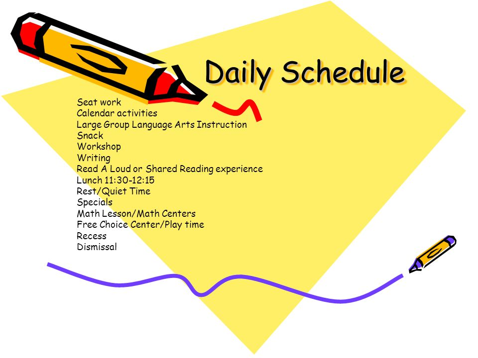 Daily Schedule Daily Schedule Seat work Calendar activities Large Group Language Arts Instruction Snack Workshop Writing Read A Loud or Shared Reading experience Lunch 11:30-12:15 Rest/Quiet Time Specials Math Lesson/Math Centers Free Choice Center/Play time Recess Dismissal