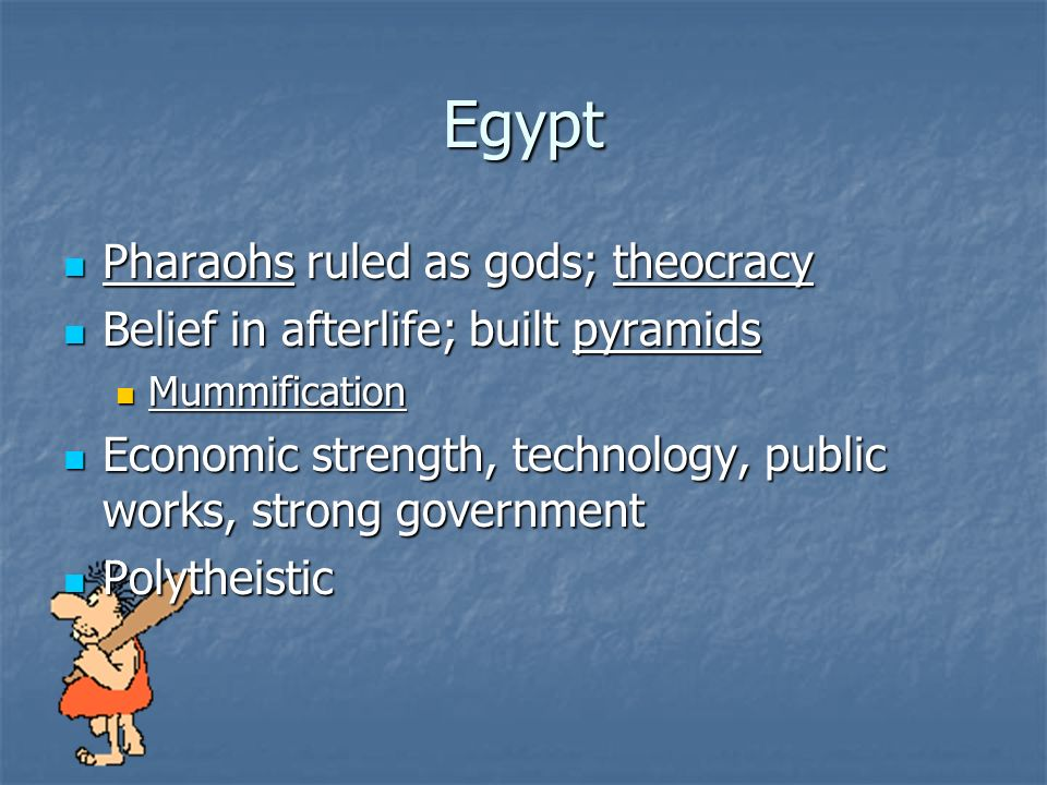 Egypt Pharaohs ruled as gods; theocracy Pharaohs ruled as gods; theocracy Belief in afterlife; built pyramids Belief in afterlife; built pyramids Mummification Mummification Economic strength, technology, public works, strong government Economic strength, technology, public works, strong government Polytheistic Polytheistic