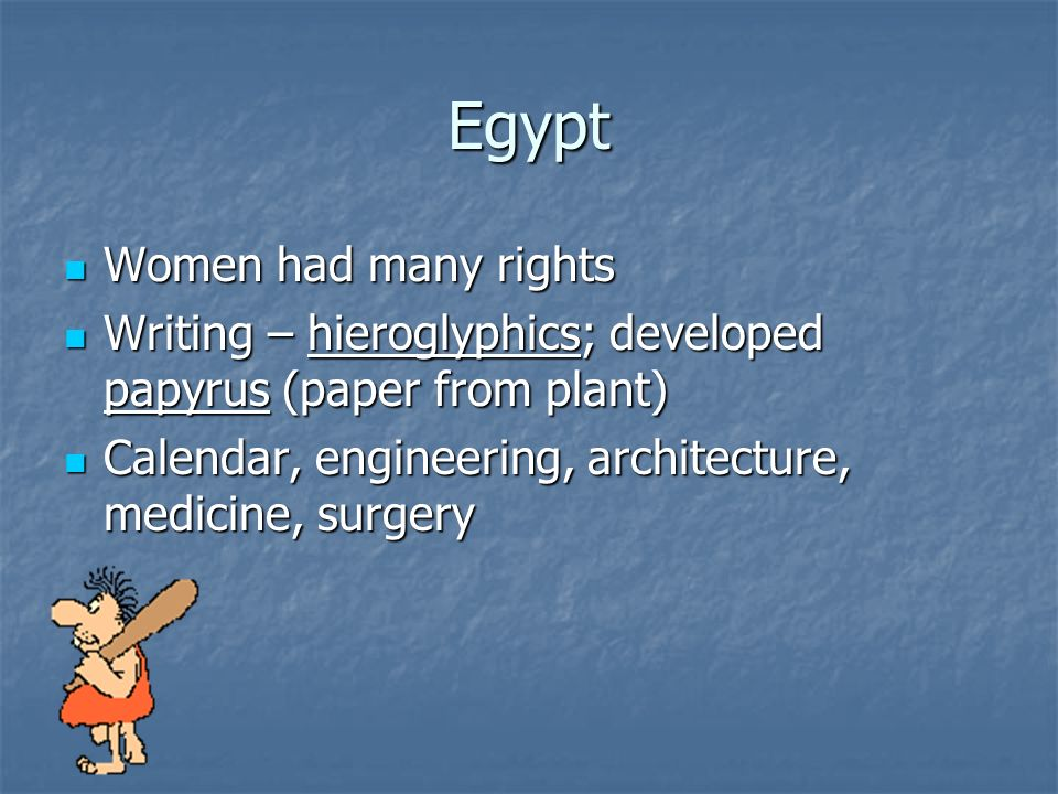 Egypt Women had many rights Women had many rights Writing – hieroglyphics; developed papyrus (paper from plant) Writing – hieroglyphics; developed papyrus (paper from plant) Calendar, engineering, architecture, medicine, surgery Calendar, engineering, architecture, medicine, surgery