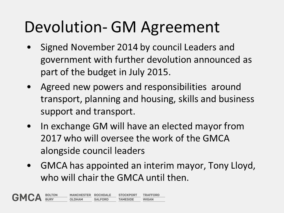 Devolution- GM Agreement Signed November 2014 by council Leaders and government with further devolution announced as part of the budget in July 2015.