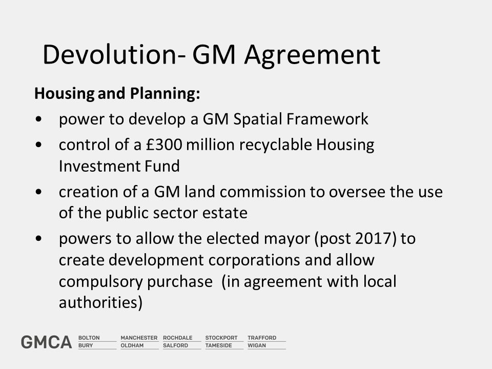 Devolution- GM Agreement Housing and Planning: power to develop a GM Spatial Framework control of a £300 million recyclable Housing Investment Fund creation of a GM land commission to oversee the use of the public sector estate powers to allow the elected mayor (post 2017) to create development corporations and allow compulsory purchase (in agreement with local authorities)
