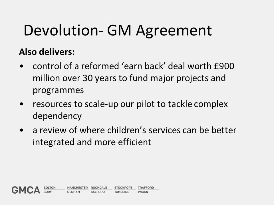 Devolution- GM Agreement Also delivers: control of a reformed 'earn back' deal worth £900 million over 30 years to fund major projects and programmes resources to scale-up our pilot to tackle complex dependency a review of where children's services can be better integrated and more efficient