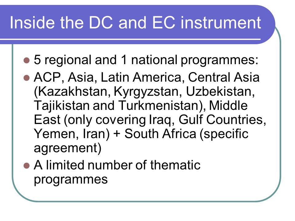 Inside the DC and EC instrument 5 regional and 1 national programmes: ACP, Asia, Latin America, Central Asia (Kazakhstan, Kyrgyzstan, Uzbekistan, Tajikistan and Turkmenistan), Middle East (only covering Iraq, Gulf Countries, Yemen, Iran) + South Africa (specific agreement) A limited number of thematic programmes