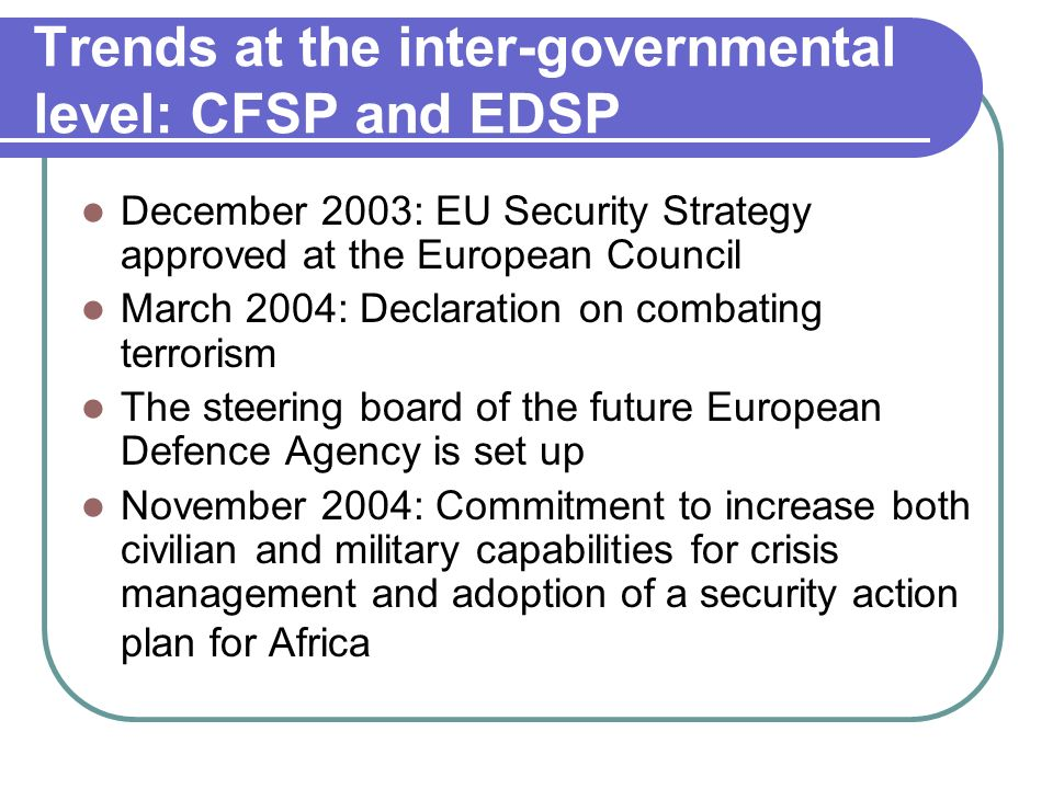 Trends at the inter-governmental level: CFSP and EDSP December 2003: EU Security Strategy approved at the European Council March 2004: Declaration on combating terrorism The steering board of the future European Defence Agency is set up November 2004: Commitment to increase both civilian and military capabilities for crisis management and adoption of a security action plan for Africa