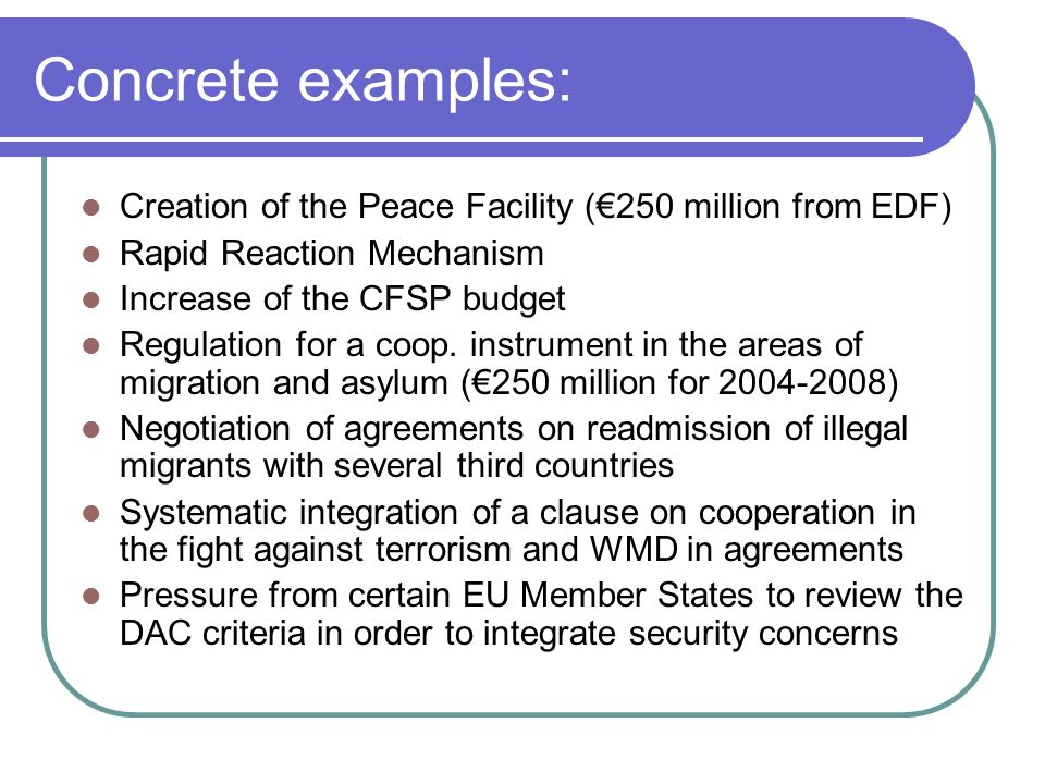Concrete examples: Creation of the Peace Facility (€250 million from EDF) Rapid Reaction Mechanism Increase of the CFSP budget Regulation for a coop.