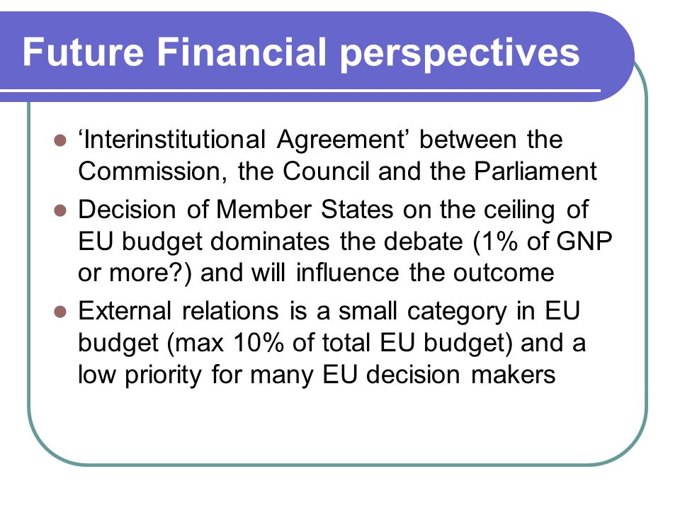 Future Financial perspectives 'Interinstitutional Agreement' between the Commission, the Council and the Parliament Decision of Member States on the ceiling of EU budget dominates the debate (1% of GNP or more ) and will influence the outcome External relations is a small category in EU budget (max 10% of total EU budget) and a low priority for many EU decision makers