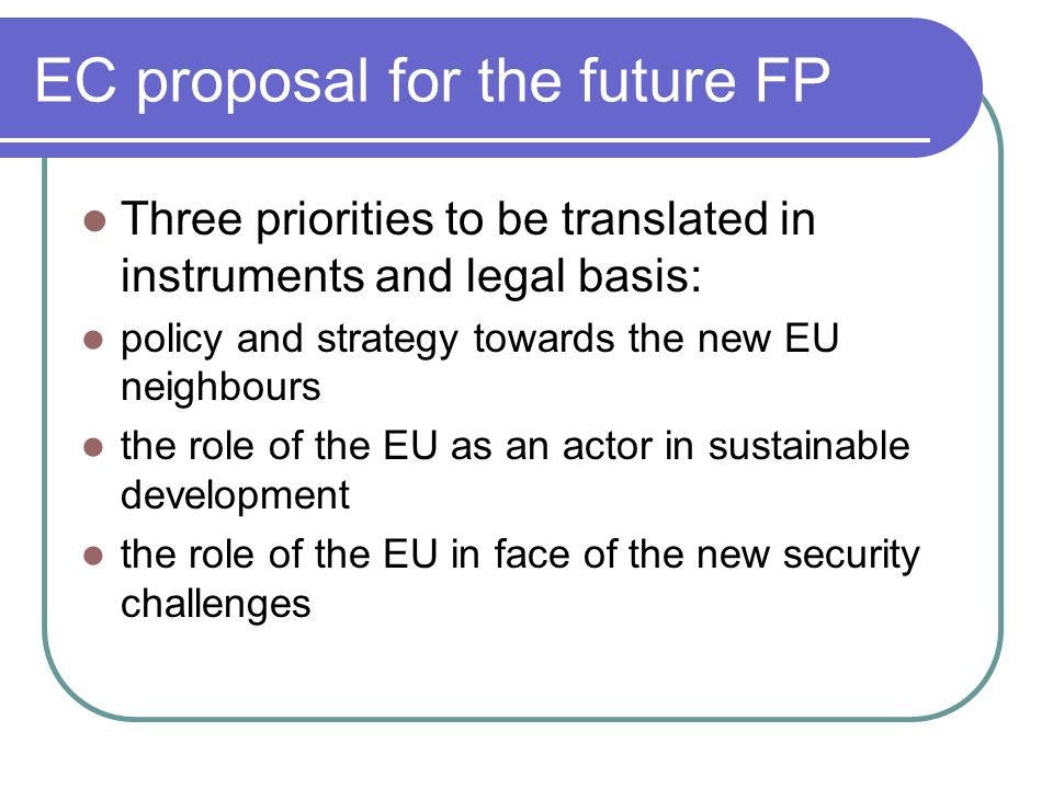EC proposal for the future FP Three priorities to be translated in instruments and legal basis: policy and strategy towards the new EU neighbours the role of the EU as an actor in sustainable development the role of the EU in face of the new security challenges