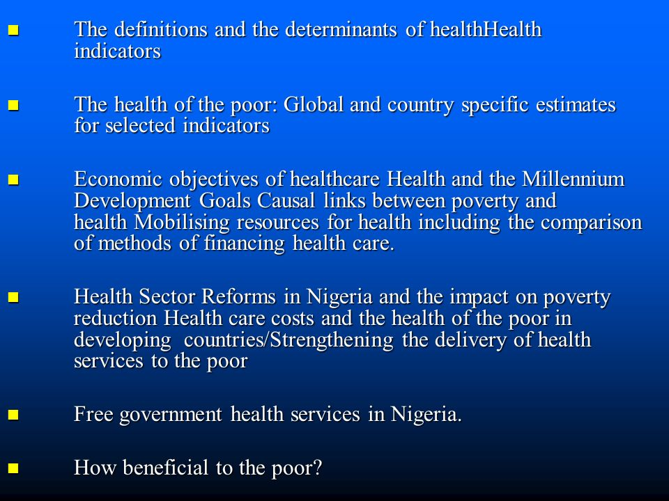 The definitions and the determinants of healthHealth indicators The definitions and the determinants of healthHealth indicators The health of the poor: Global and country specific estimates for selected indicators The health of the poor: Global and country specific estimates for selected indicators Economic objectives of healthcare Health and the Millennium Development Goals Causal links between poverty and health Mobilising resources for health including the comparison of methods of financing health care.