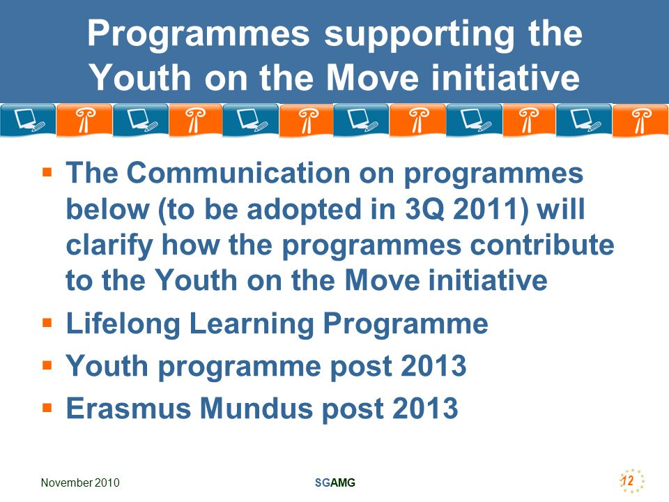 November 2010SGAMG 12 Programmes supporting the Youth on the Move initiative  The Communication on programmes below (to be adopted in 3Q 2011) will clarify how the programmes contribute to the Youth on the Move initiative  Lifelong Learning Programme  Youth programme post 2013  Erasmus Mundus post 2013