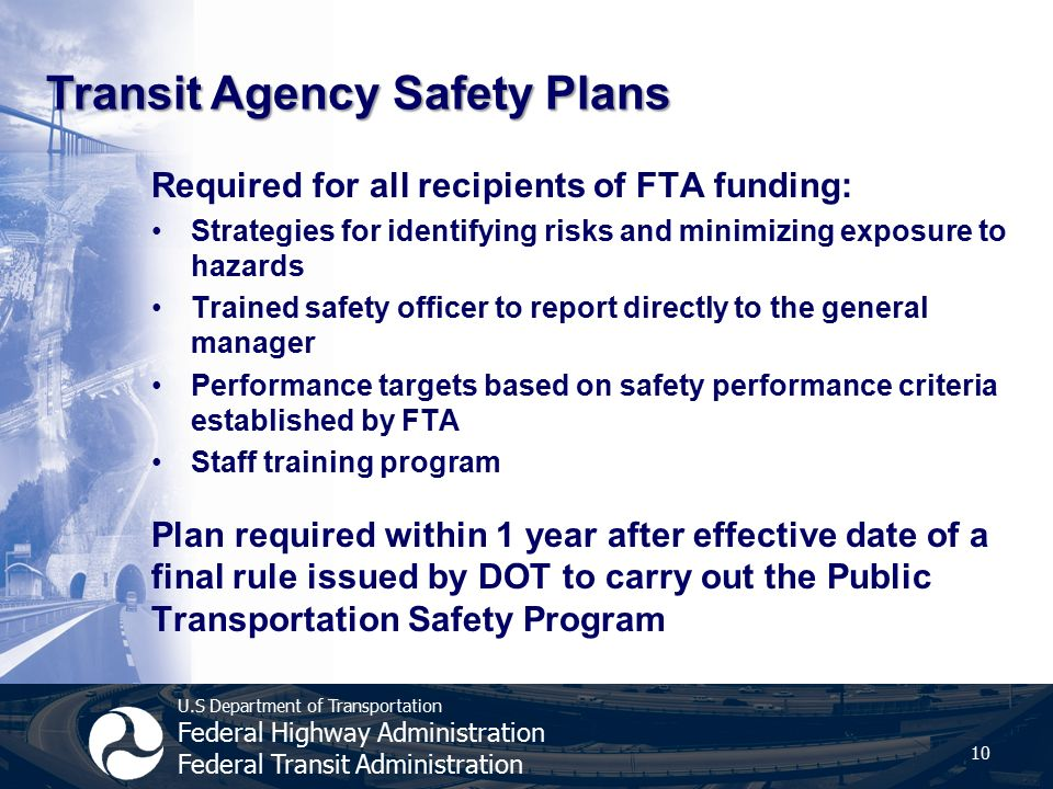U.S Department of Transportation Federal Highway Administration Federal Transit Administration Required for all recipients of FTA funding: Strategies for identifying risks and minimizing exposure to hazards Trained safety officer to report directly to the general manager Performance targets based on safety performance criteria established by FTA Staff training program Plan required within 1 year after effective date of a final rule issued by DOT to carry out the Public Transportation Safety Program 10 Transit Agency Safety Plans
