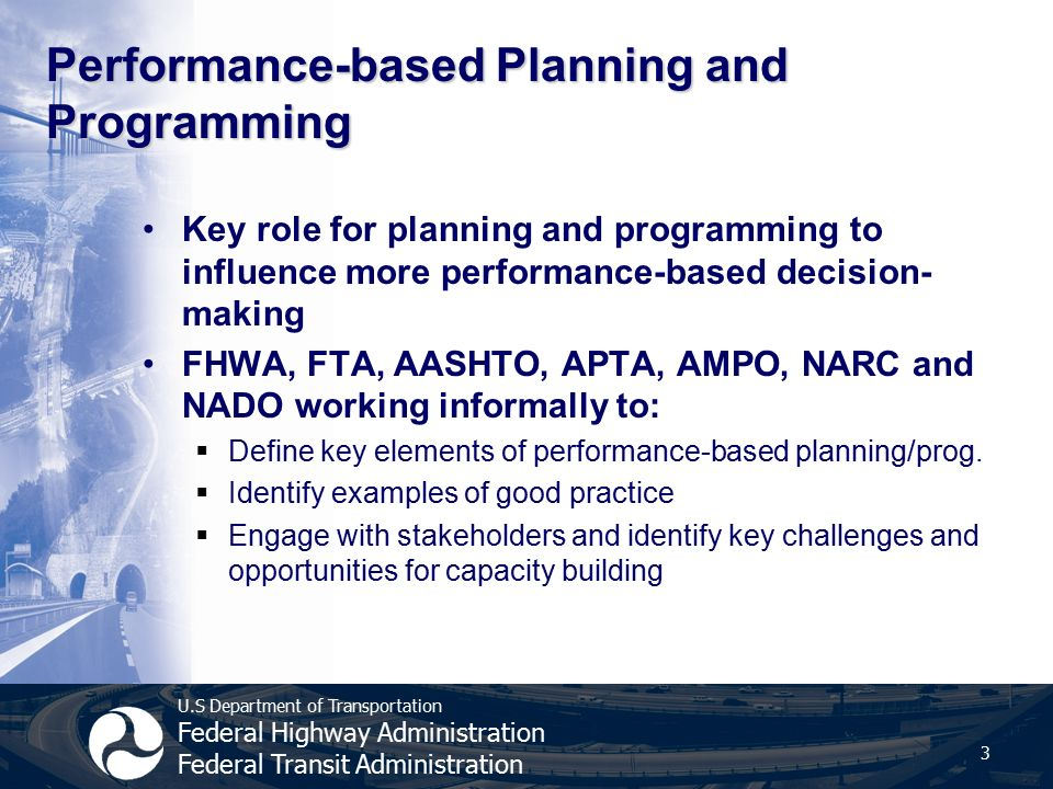 U.S Department of Transportation Federal Highway Administration Federal Transit Administration Performance-based Planning and Programming Key role for planning and programming to influence more performance-based decision- making FHWA, FTA, AASHTO, APTA, AMPO, NARC and NADO working informally to:  Define key elements of performance-based planning/prog.