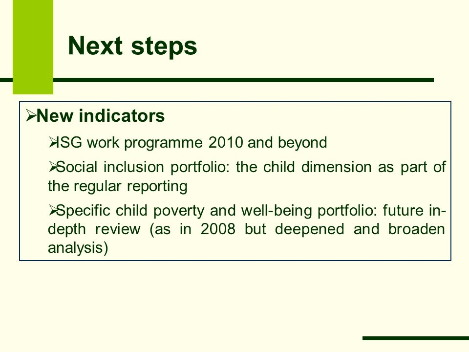 Next steps  New indicators  ISG work programme 2010 and beyond  Social inclusion portfolio: the child dimension as part of the regular reporting  Specific child poverty and well-being portfolio: future in- depth review (as in 2008 but deepened and broaden analysis)