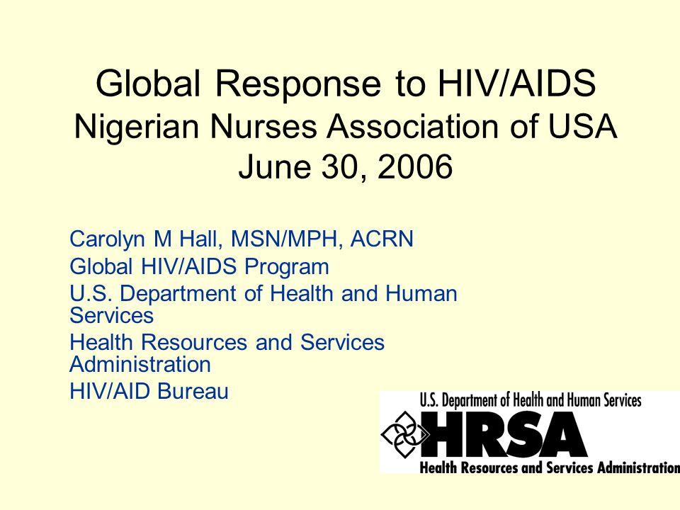 Global Response to HIV/AIDS Nigerian Nurses Association of USA June 30, 2006 Carolyn M Hall, MSN/MPH, ACRN Global HIV/AIDS Program U.S.