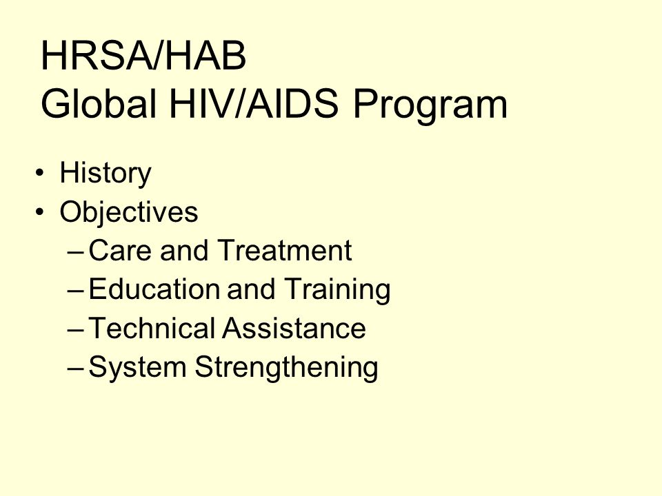 HRSA/HAB Global HIV/AIDS Program History Objectives –Care and Treatment –Education and Training –Technical Assistance –System Strengthening