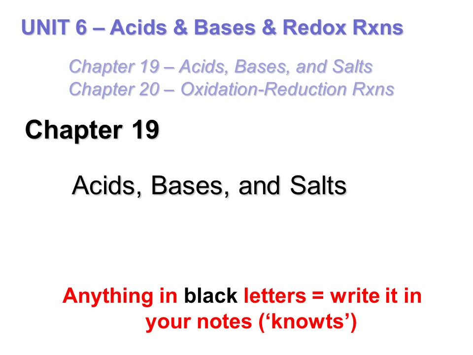 Chapter 19 Acids, Bases, and Salts Anything in black letters = write it in your notes ('knowts') UNIT 6 – Acids & Bases & Redox Rxns Chapter 19 – Acids, Bases, and Salts Chapter 20 – Oxidation-Reduction Rxns