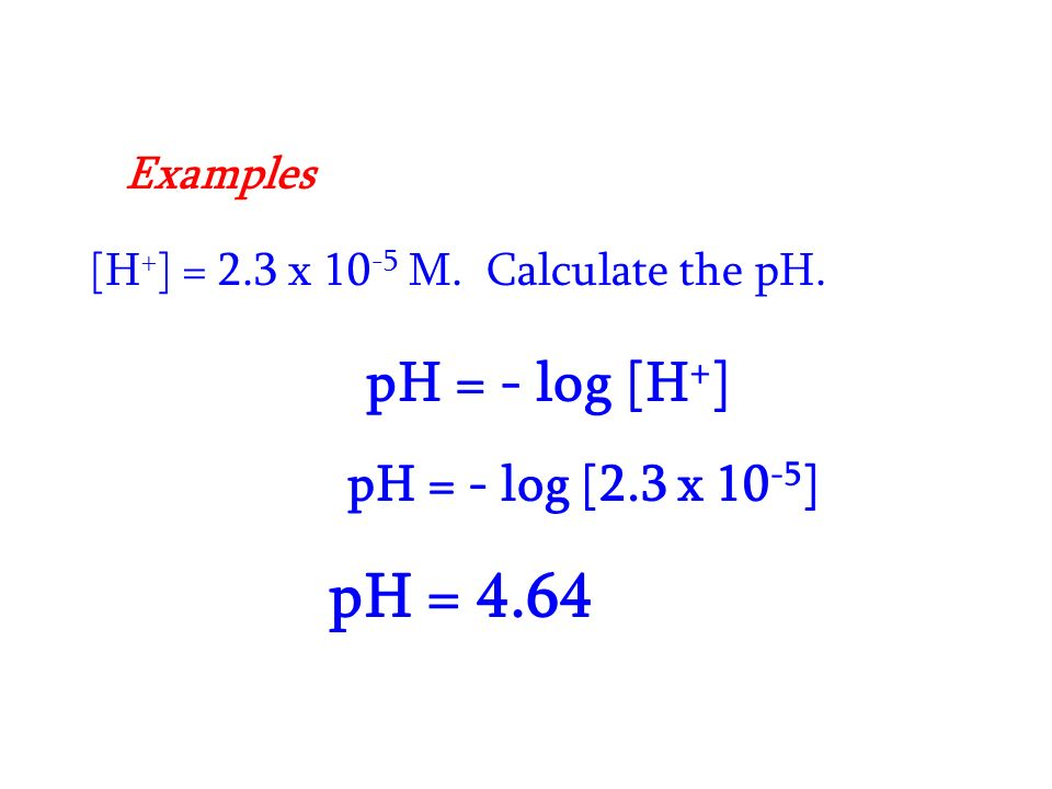 [H + ] = 2.3 x M. Calculate the pH. pH = - log [H + ] pH = - log [2.3 x ] pH = 4.64