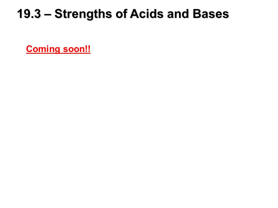 19.3 – Strengths of Acids and Bases Coming soon!!