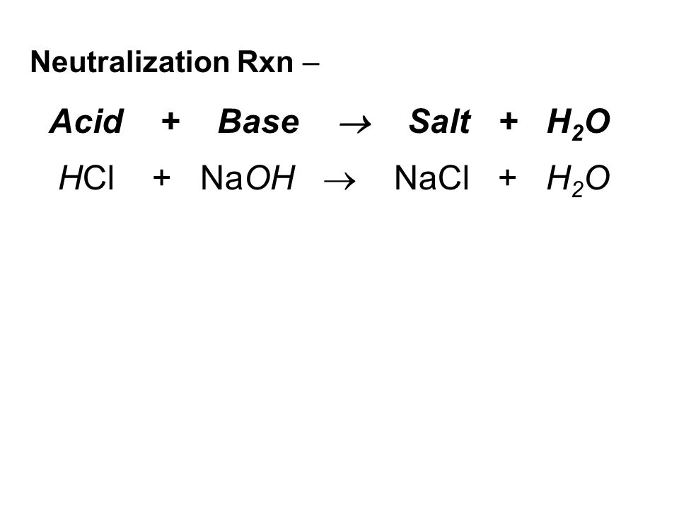 Neutralization Rxn – Acid + Base  Salt + H 2 O HCl + NaOH  NaCl + H 2 O