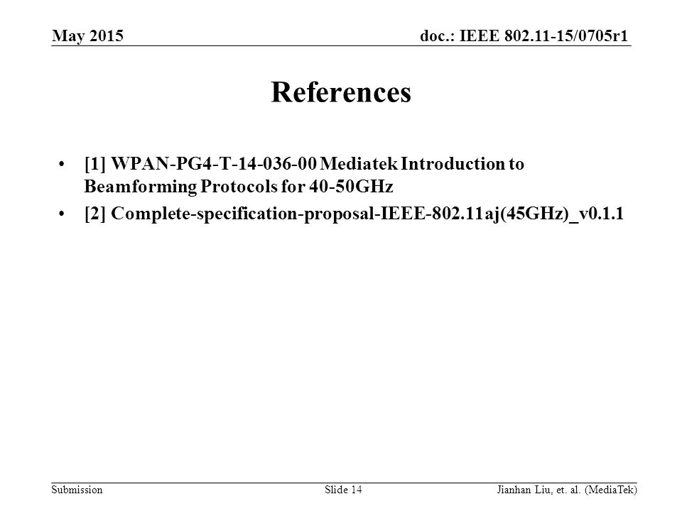 doc.: IEEE /0705r1 Submission References [1] WPAN-PG4-T Mediatek Introduction to Beamforming Protocols for 40-50GHz [2] Complete-specification-proposal-IEEE aj(45GHz)_v0.1.1 May 2015 Slide 14Jianhan Liu, et.