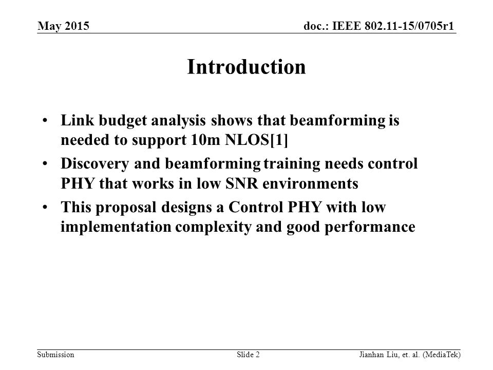 doc.: IEEE /0705r1 Submission Introduction Link budget analysis shows that beamforming is needed to support 10m NLOS[1] Discovery and beamforming training needs control PHY that works in low SNR environments This proposal designs a Control PHY with low implementation complexity and good performance May 2015 Slide 2Jianhan Liu, et.