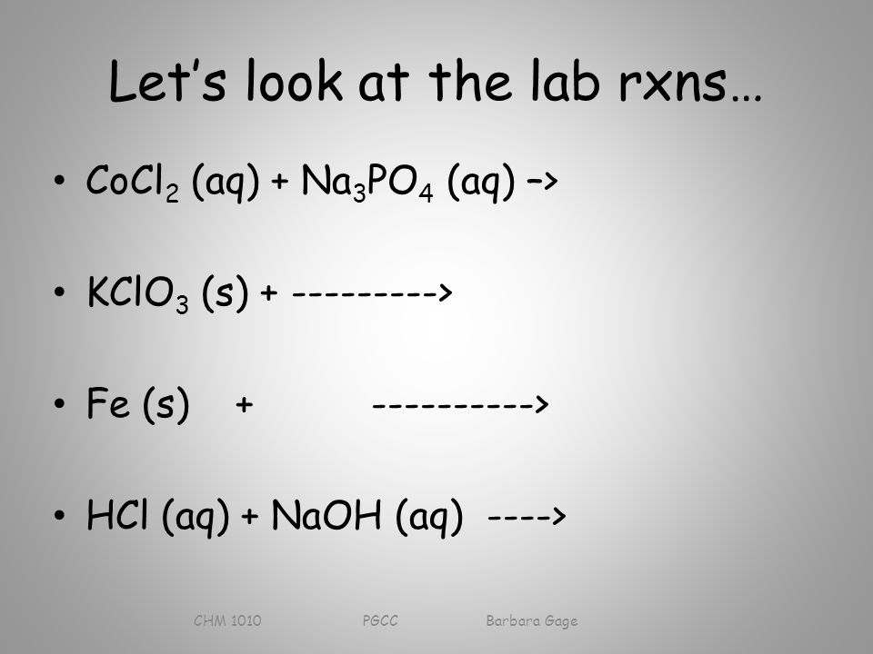 Let's look at the lab rxns… CoCl 2 (aq) + Na 3 PO 4 (aq) –> KClO 3 (s) > Fe (s) > HCl (aq) + NaOH (aq) ----> CHM 1010 PGCC Barbara Gage