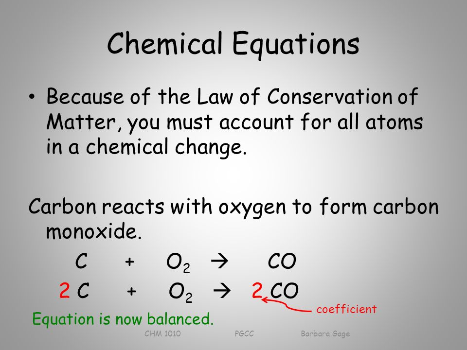 Chemical Equations Because of the Law of Conservation of Matter, you must account for all atoms in a chemical change.