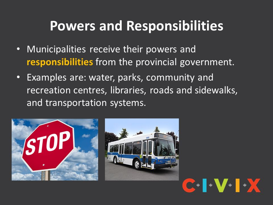 Powers and Responsibilities Municipalities receive their powers and responsibilities from the provincial government.