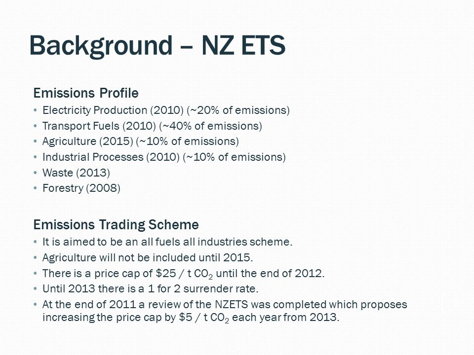 Background – NZ ETS Emissions Profile Electricity Production (2010) (~20% of emissions) Transport Fuels (2010) (~40% of emissions) Agriculture (2015) (~10% of emissions) Industrial Processes (2010) (~10% of emissions) Waste (2013) Forestry (2008) Emissions Trading Scheme It is aimed to be an all fuels all industries scheme.