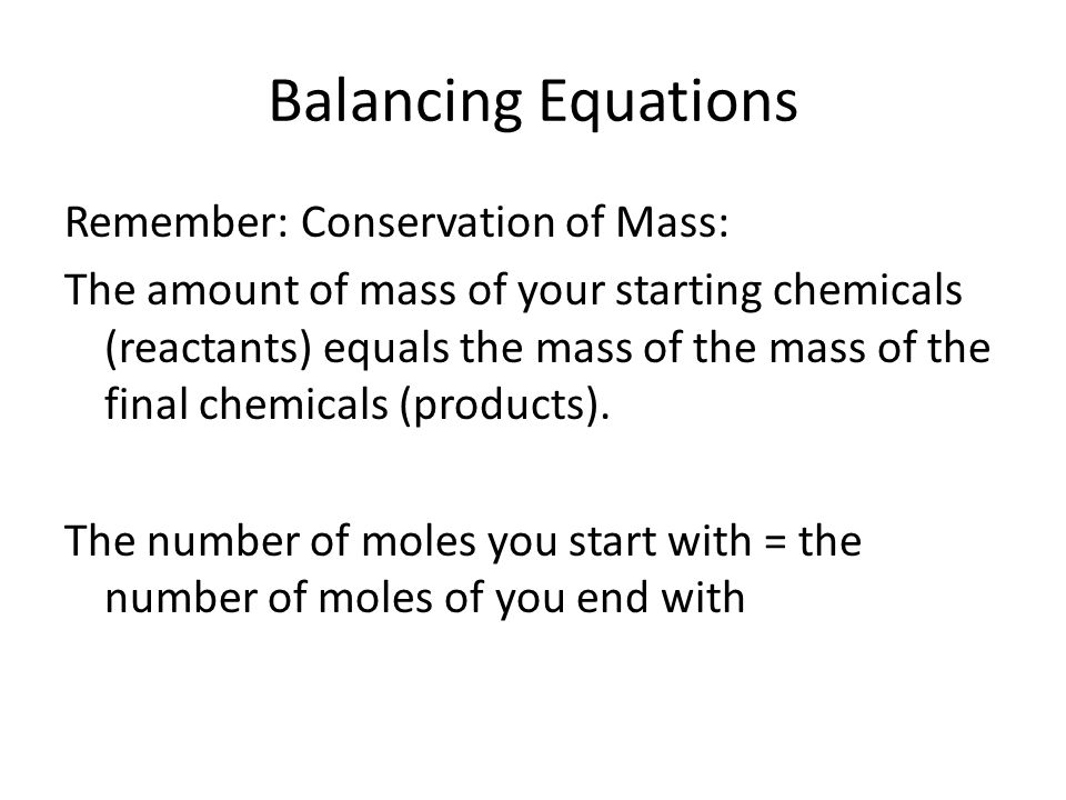 Balancing Equations Remember: Conservation of Mass: The amount of mass of your starting chemicals (reactants) equals the mass of the mass of the final chemicals (products).