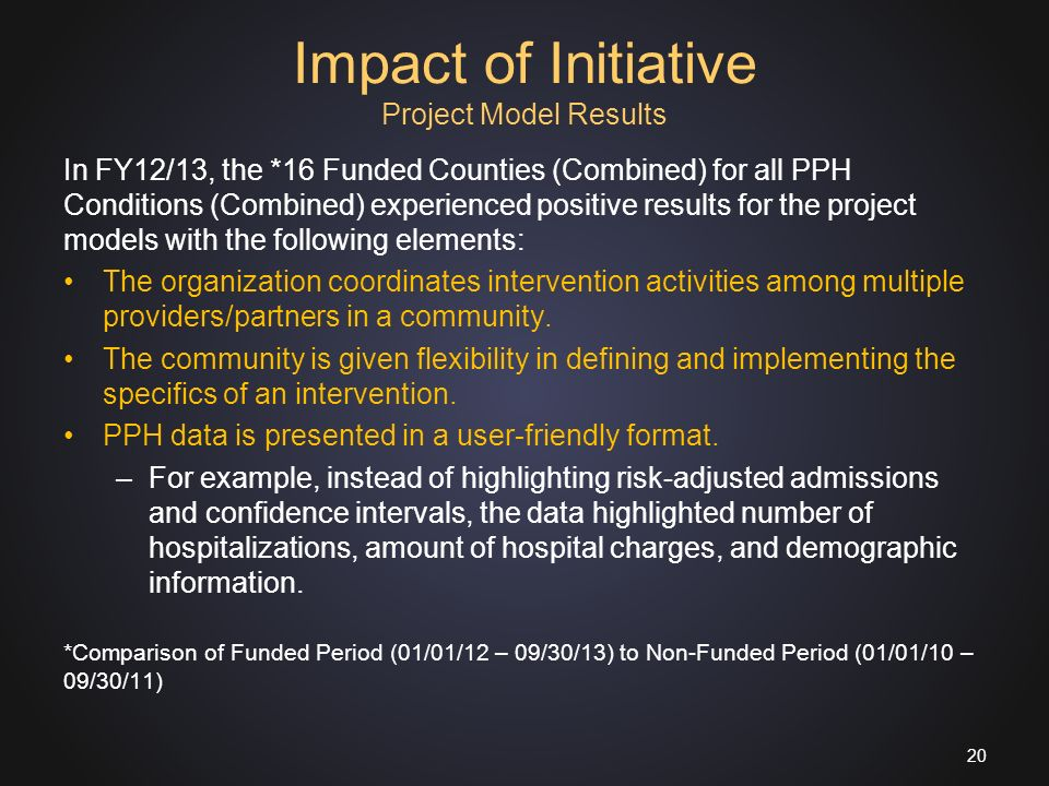 Impact of Initiative Project Model Results In FY12/13, the *16 Funded Counties (Combined) for all PPH Conditions (Combined) experienced positive results for the project models with the following elements: The organization coordinates intervention activities among multiple providers/partners in a community.