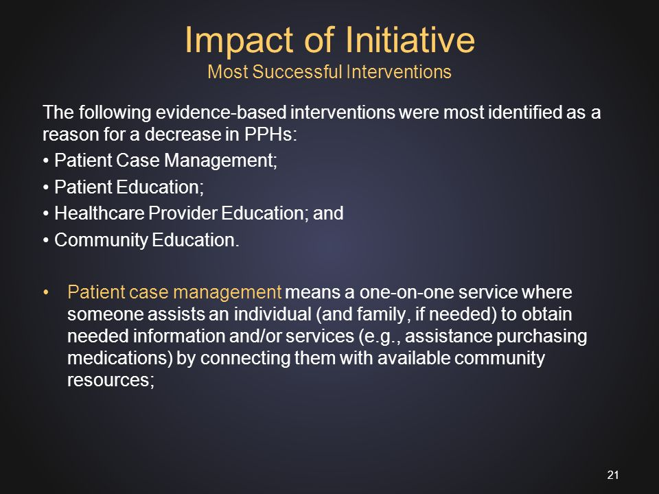 Impact of Initiative Most Successful Interventions The following evidence-based interventions were most identified as a reason for a decrease in PPHs: Patient Case Management; Patient Education; Healthcare Provider Education; and Community Education.