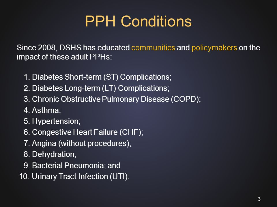 PPH Conditions Since 2008, DSHS has educated communities and policymakers on the impact of these adult PPHs: 1.