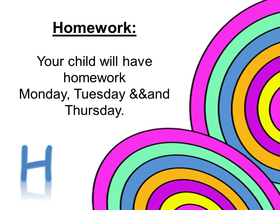 Homework: Your child will have homework Monday, Tuesday &&and Thursday.
