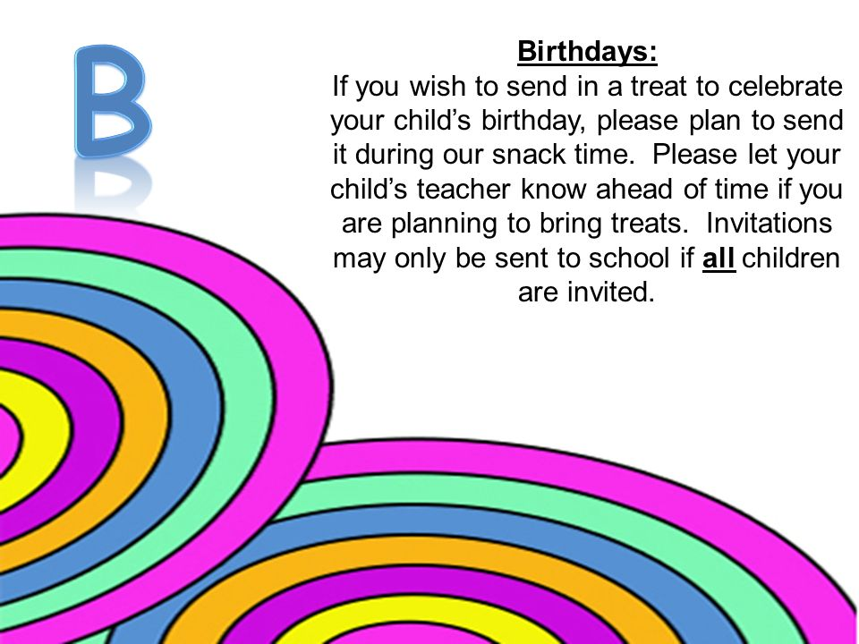 Birthdays: If you wish to send in a treat to celebrate your child's birthday, please plan to send it during our snack time.