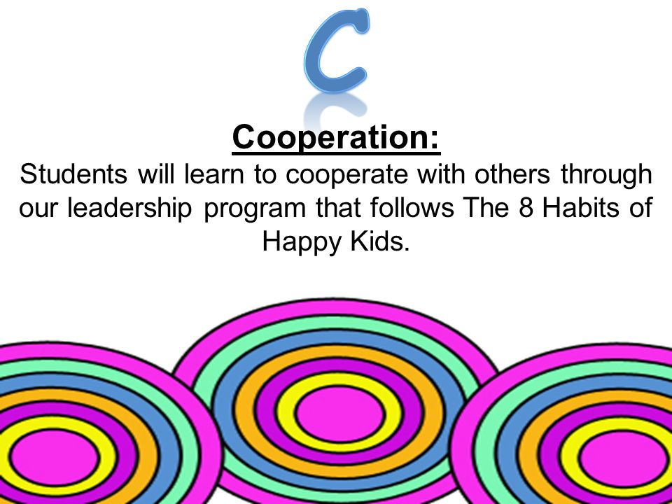 Cooperation: Students will learn to cooperate with others through our leadership program that follows The 8 Habits of Happy Kids.