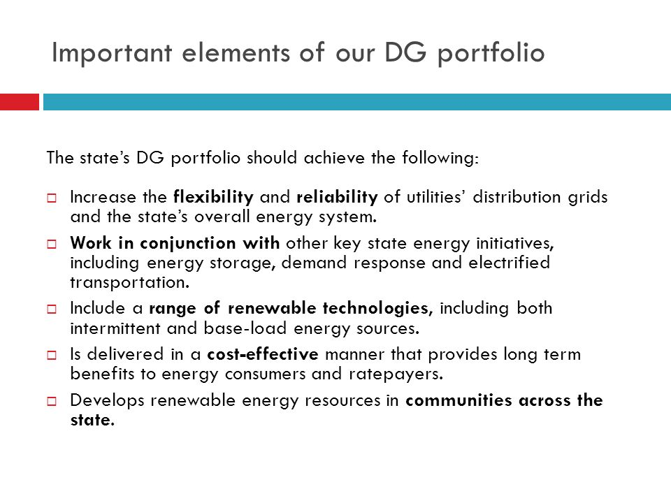 Important elements of our DG portfolio The state's DG portfolio should achieve the following:  Increase the flexibility and reliability of utilities' distribution grids and the state's overall energy system.