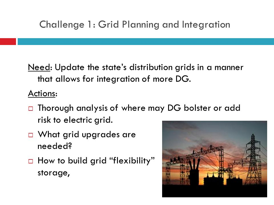 Challenge 1: Grid Planning and Integration Need: Update the state's distribution grids in a manner that allows for integration of more DG.