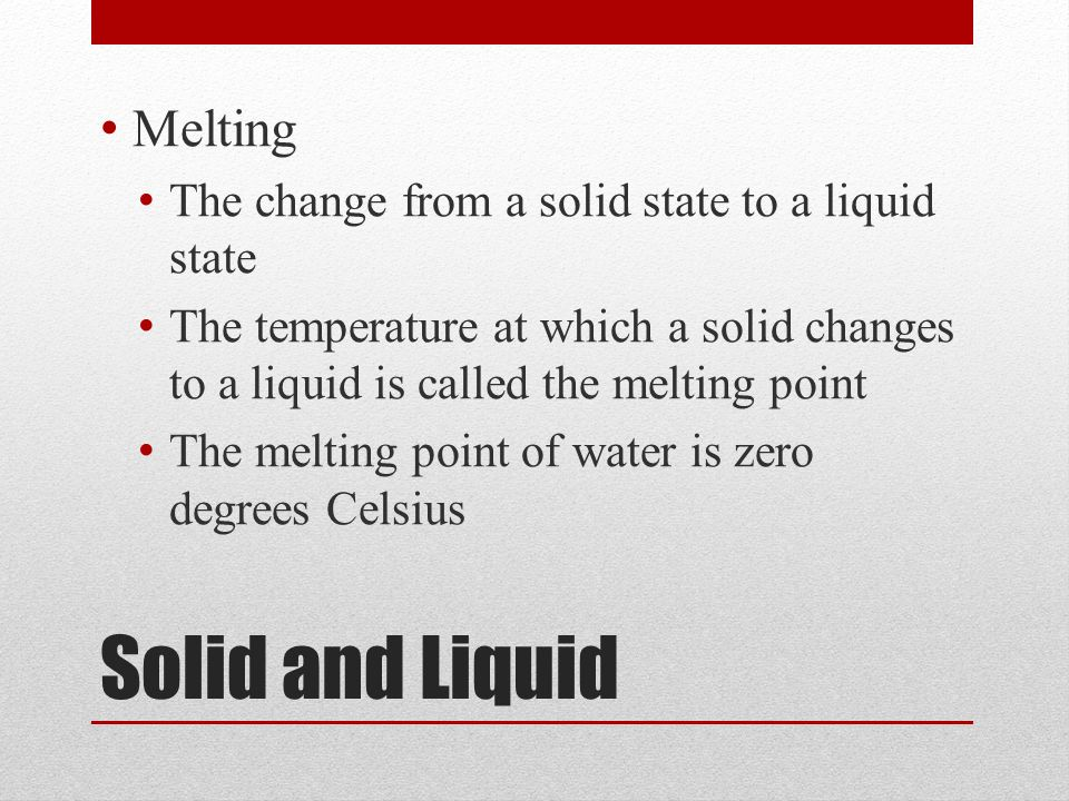 Solid and Liquid Melting The change from a solid state to a liquid state The temperature at which a solid changes to a liquid is called the melting point The melting point of water is zero degrees Celsius