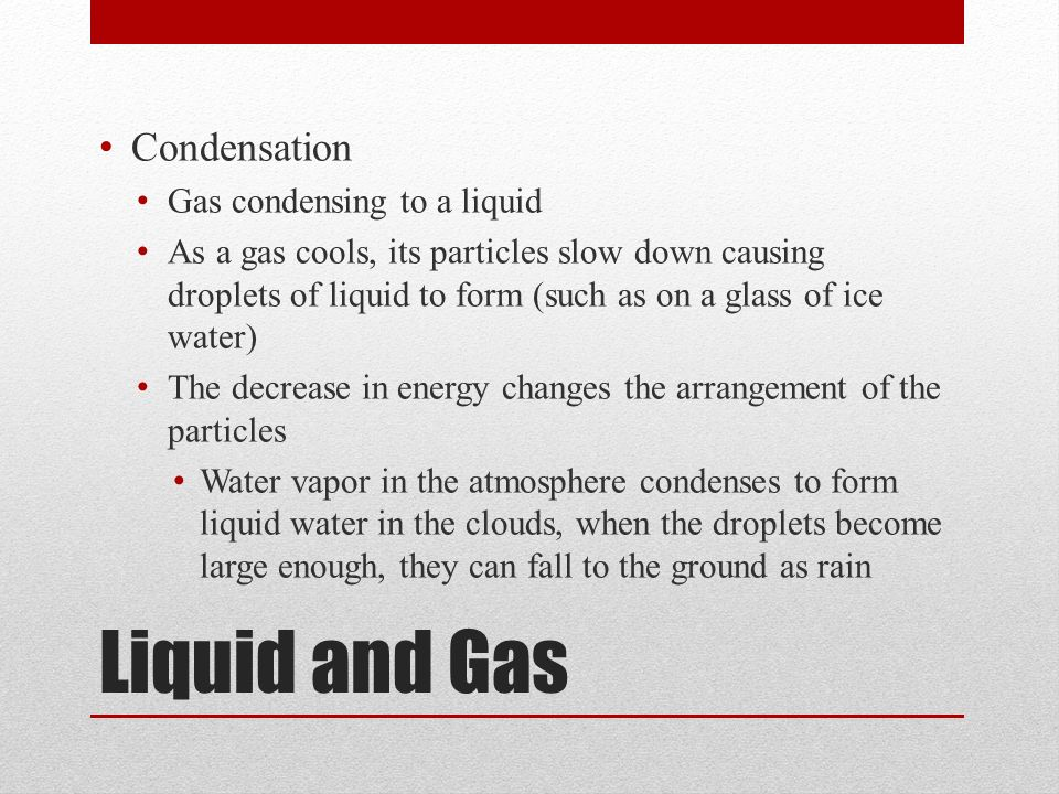 Liquid and Gas Condensation Gas condensing to a liquid As a gas cools, its particles slow down causing droplets of liquid to form (such as on a glass of ice water) The decrease in energy changes the arrangement of the particles Water vapor in the atmosphere condenses to form liquid water in the clouds, when the droplets become large enough, they can fall to the ground as rain